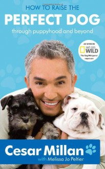 How to Raise the Perfect Dog: Through Puppyhood and Beyond - Cesar Millan