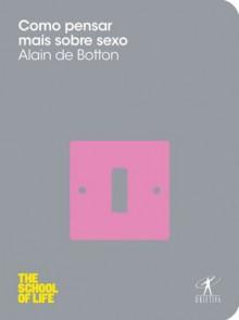 Como pensar mais sobre sexo (Portuguese Edition) - Alain de Botton