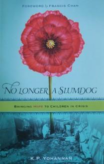 No Longer a Slumdog: Bringing Hope to Children in Crisis - K.P. Yohannan, Francis Chan