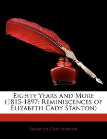 Eighty Years and More (1815-1897: Reminiscences of Elizabeth Cady Stanton) - Elizabeth Cady Stanton