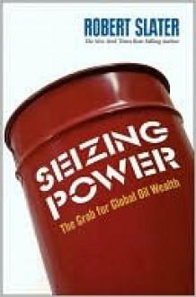 Seizing Power: The Grab for Global Oil Wealth - Robert Slater