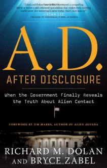A.D. After Disclosure: The People's Guide to Life After Contact - Bryce Zabel, Richard Dolan, Jim Marrs