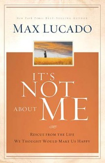 It's Not About Me: Rescue From the Life We Thought Would Make Us Happy - Max Lucado