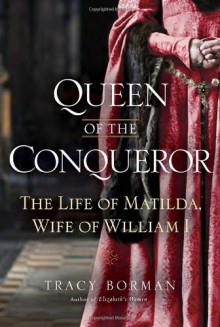 Queen of the Conqueror: The Life of Matilda, Wife of William I - Tracy Borman