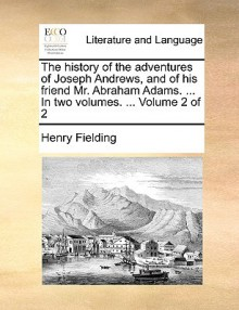 The History of the Adventures of Joseph Andrews, and of His Friend Mr. Abraham Adams. ... in Two Volumes. ... Volume 2 of 2 - Henry Fielding