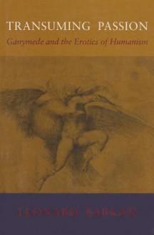 Transuming Passion: Ganymede and the Erotics of Humanism - Leonard Barkan
