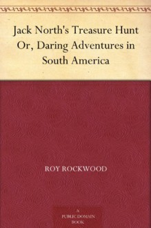 Jack North's Treasure Hunt Or, Daring Adventures in South America - Roy Rockwood
