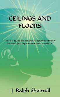 Ceilings and Floors: And Other Ecumenical Readings for Personal and Family Devotions Plus Help for Self-Directed Meditations - J Ralph Shotwell