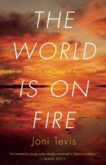 The World Is On Fire: Scrap, Treasure, and Songs of the Apocalypse - Joni Tevis