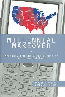 Millennial Makeover: Myspace, Youtube, and the Future of American Politics - Morley Winograd