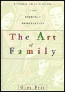 The Art of Family: Rituals, Imagination, and Everyday Spirituality - Gina Bria