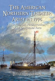 The American Northern Theater Army in 1776: The Ruin and Reconstruction of the Continental Force - Douglas R. Cubbison