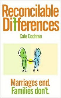 Reconcilable Differences: Marriages End. Families Don't. - Cate Cochran
