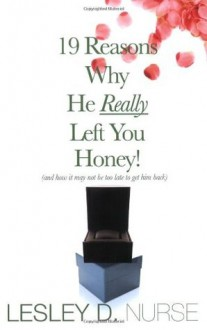 19 Reasons Why He Really Left You Honey! (And How It May Not Be Too Late To Get Him Back) - Lesley D. Nurse