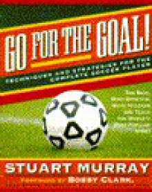 Go for the Goal: Techniques and Strategies for the Complete Soccer Player - Stuart Murray
