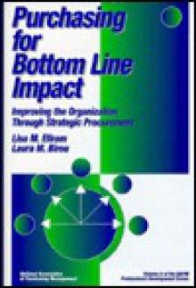 Purchasing for Bottom Line Impact: Improving the Organization Through Strategic Procurement - Lisa M. Ellram