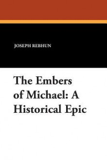 The Embers of Michael: A Historical Epic - Joseph Rebhun