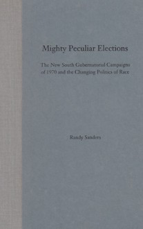Mighty Peculiar Elections: The New South Gubernatorial Campaigns of 1970 and the Changing Politic - DONALD RANDY SANDERS