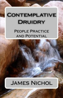 Contemplative Druidry: People Practice and Potential - Dr. James Nichol,Philip Carr-Gomm