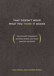 That Doesn't Mean What You Think It Means: The 150 Most Commonly Misused Words And Their Tangled Histories - Kathryn Petras,Ross Petras