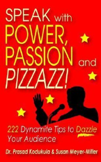 Speak with Power, Passion and Pizzazz! 222 Dynamite Tips to Dazzle Your Audience - Prasad Kodukula