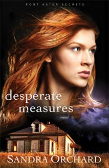 Desperate Measures: A Novel (Port Aster Secrets) - Sandra Orchard