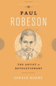 Paul Robeson: The Artist as Revolutionary (Revolutionary Lives) - Gerald Horne