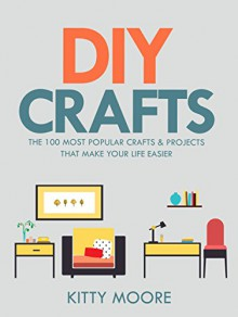 DIY Crafts (2nd Edition): The 100 Most Popular Crafts & Projects That Make Your Life Easier, Keep You Entertained, And Help With Cleaning & Organizing! - Kitty Moore
