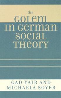 The Golem in German Social Theory - Gad Yair, Michaela Soyer