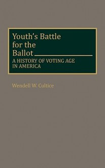 Youth's Battle for the Ballot: A History of Voting Age in America - Wendell W. Cultice