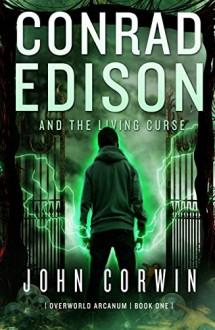 Conrad Edison and The Living Curse (Overworld Arcanum Book 1) - John Corwin