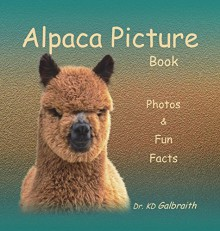 Alpaca Picture Book: Photos & Fun Facts - Dr KD Galbraith