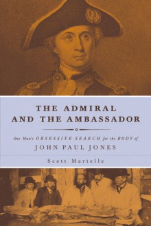 The Admiral and the Ambassador: One Man's Obsessive Search for the Body of John Paul Jones - Scott Martelle