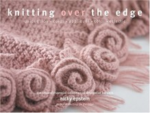 Knitting Over The Edge: Unique Ribs, Cords, Appliques, Color, Eclectic- The Second Essential Collection of Decorative Borders - Nicky Epstein