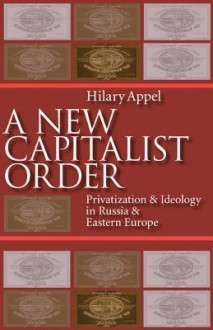 New Capitalist Order: Privatization And Ideology In Russia And Eastern Europe - Hilary Appel