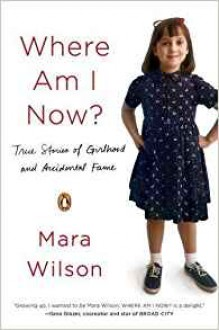 Where Am I Now?: True Stories of Girlhood and Accidental Fame - Mara Wilson