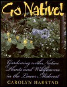 Go Native!: Gardening with Native Plants and Wildflowers in the Lower Midwest - Carolyn Harstad, Jeanette Ming