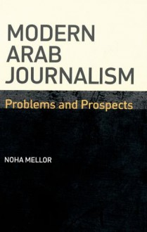 Modern Arab Journalism: Problems and Prospects - Noha Mellor
