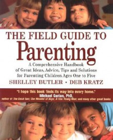 The Field Guide to Parenting: A Comprehensive Handbook of Great Ideas, Advice, Tips and Solutions for Parenting Children Ages One to Five - Shelley Butler