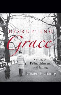Disrupting Grace: A Story of Relinquishment and Healing - Kristen Richburg