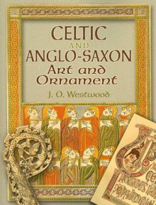 Celtic and Anglo-Saxon Art and Ornament - J.O. Westwood