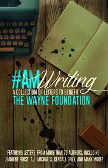 #AmWriting: A Collection of Letters to Benefit The Wayne Foundation - Emma Darcy, Ann L. Burckhardt, J. Vernon McGee, Kelli C. Foster, Shannon Bell, Mary Crawford, Jeaniene Frost, T.J. Michaels, Crystal Dawn, Pamela K. Kinney, Kathleen L. Cotton, Leanna Renee Hieber, Mike Gonzales, Nicole Zoltack, M.A. Ellis, E.J. Stevens, Stacey L. Chambe