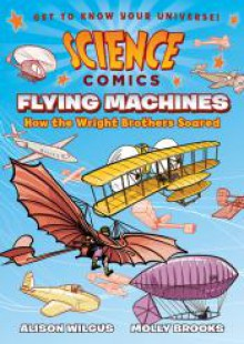 Science Comics: Flying Machines: How the Wright Brothers Soared - Alison Wilgus, Molly Brooks