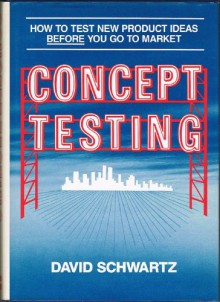 Concept Testing: How to Test New Product Ideas Before You Go to Market - David J. Schwartz