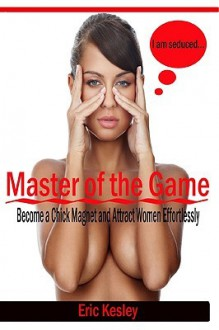 Master Of The Game: Become A Chick Magnet And Attract Women Effortlessly - Eric Kesley
