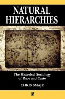 Natural Hierarchies: The Historical Sociology of Race and Caste - Chris Smaje