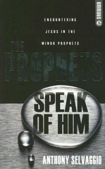 The Prophets Speak of Him: Encountering Jesus in the Minor Prophets - Anthony T. Selvaggio
