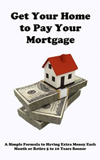 Get your Home to Pay your Mortgage: A simple formula to having extra money each month or retire 5 to 10 years sooner - Brad Smith, Angela Smith