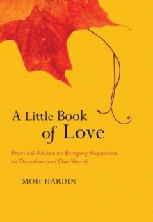 A Little Book of Love: Heart Advice on Bringing Happiness to Ourselves and Our World - Moh Hardin