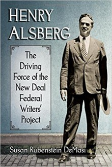 Henry Alsberg: The Driving Force of the New Deal Federal Writers' Project - Susan Rubenstein Demasi